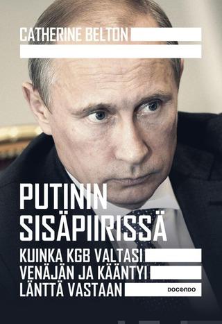 Belton, Putinin Sisäpiirissä - Kuinka Kgb Valtasi Venäjän Ja Kääntyi Länttä Vastaan